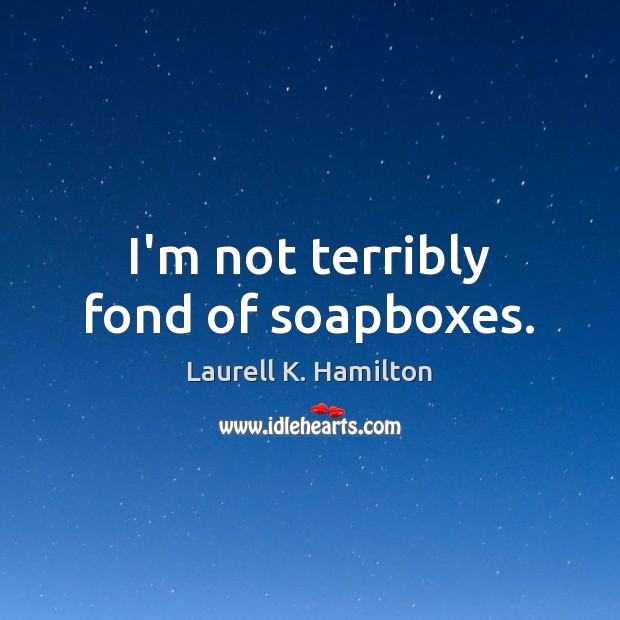 I'm not terribly fond of soapboxes. Image