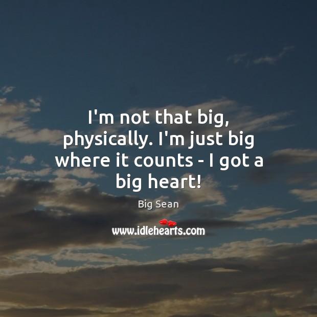 I'm not that big, physically. I'm just big where it counts – I got a big heart! Image