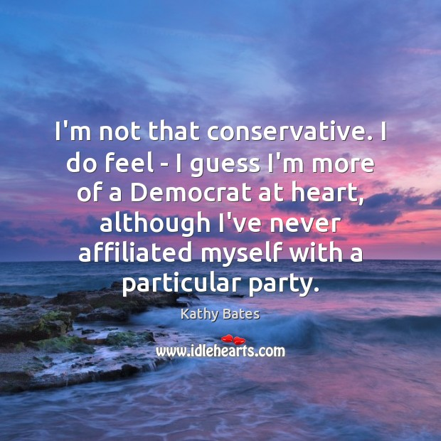 Image, I'm not that conservative. I do feel – I guess I'm more