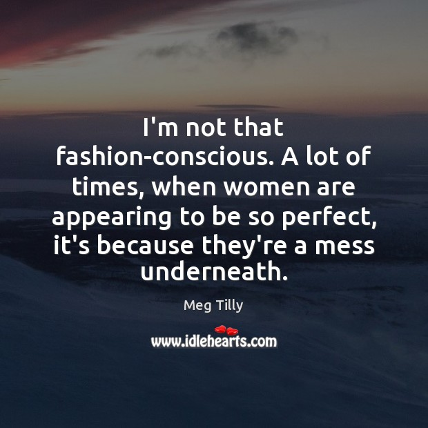 Image, I'm not that fashion-conscious. A lot of times, when women are appearing