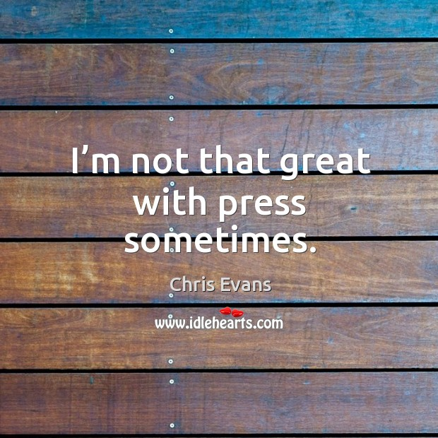 I'm not that great with press sometimes. Chris Evans Picture Quote
