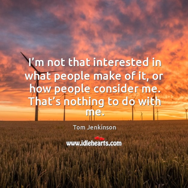 I'm not that interested in what people make of it, or how people consider me. That's nothing to do with me. Image