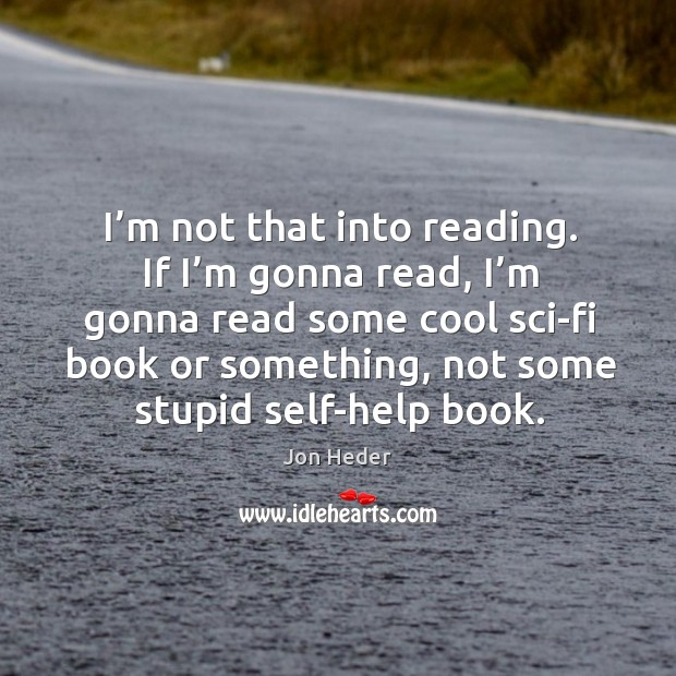 I'm not that into reading. If I'm gonna read, I'm gonna read some cool Jon Heder Picture Quote