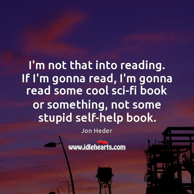 I'm not that into reading. If I'm gonna read, I'm gonna read Jon Heder Picture Quote