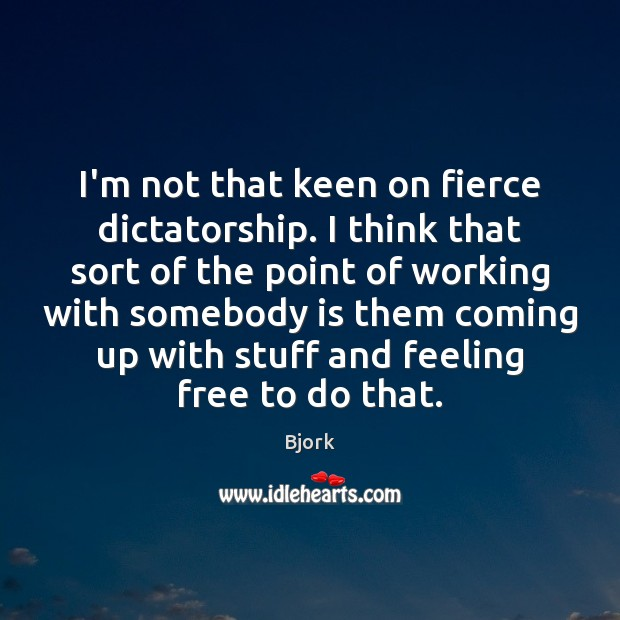 Image, I'm not that keen on fierce dictatorship. I think that sort of