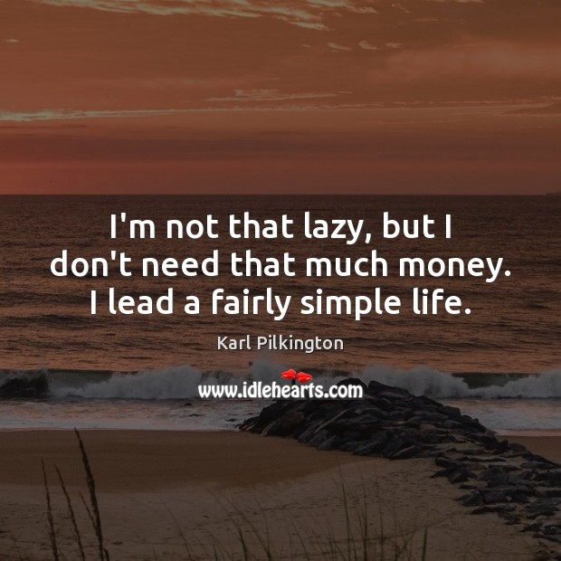 I'm not that lazy, but I don't need that much money. I lead a fairly simple life. Image