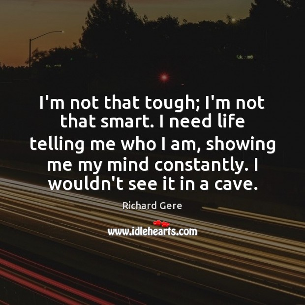 I'm not that tough; I'm not that smart. I need life telling Richard Gere Picture Quote