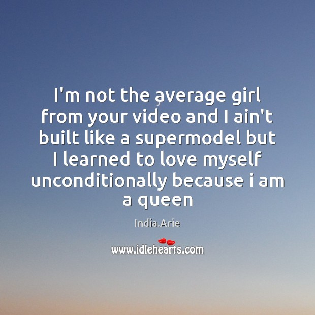 I'm not the average girl from your video and I ain't built India.Arie Picture Quote