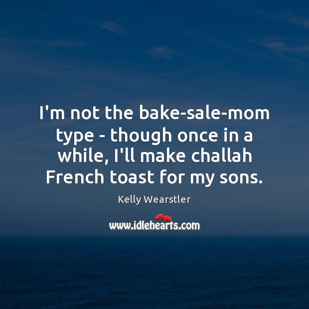 Image, I'm not the bake-sale-mom type – though once in a while, I'll