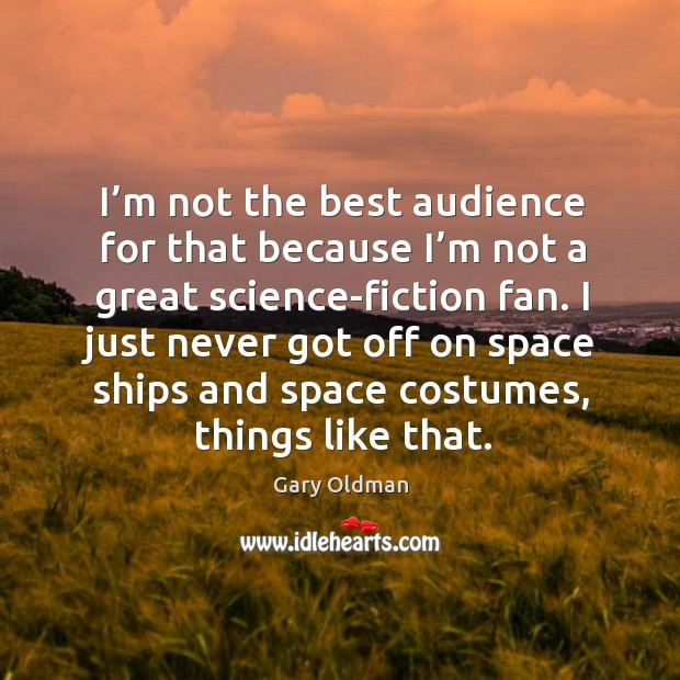 I'm not the best audience for that because I'm not a great science-fiction fan. Gary Oldman Picture Quote