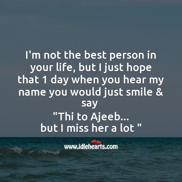 I'm not the best person in your life, but I just hope that 1 day when you hear Image