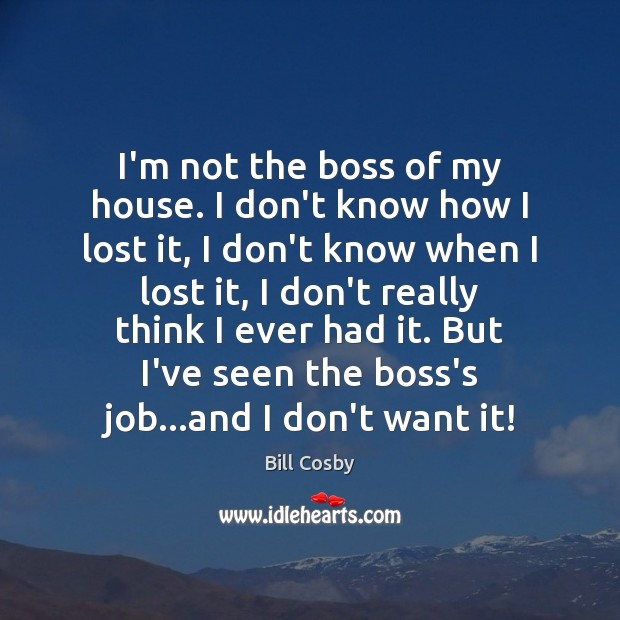 I'm not the boss of my house. I don't know how I Bill Cosby Picture Quote