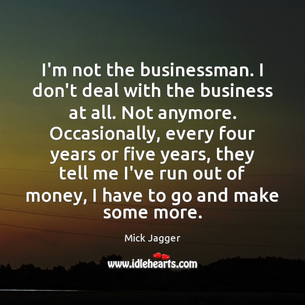 I'm not the businessman. I don't deal with the business at all. Mick Jagger Picture Quote