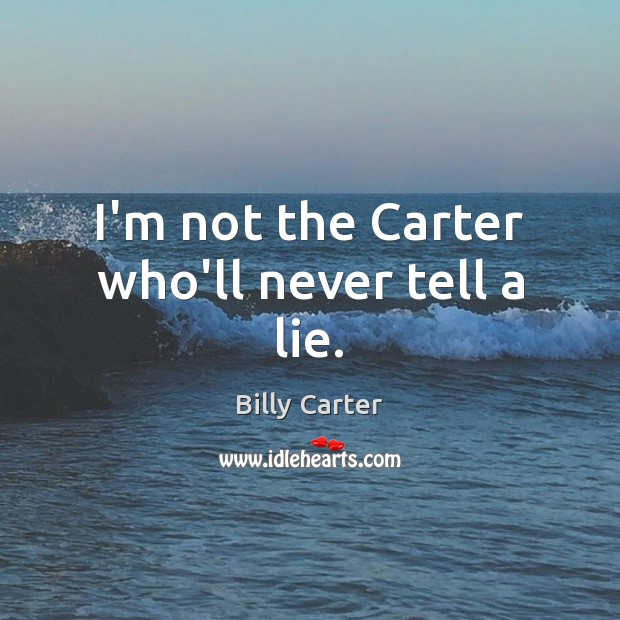 I'm not the Carter who'll never tell a lie. Billy Carter Picture Quote