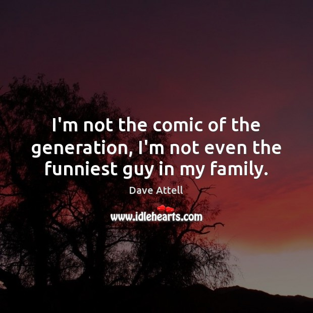 I'm not the comic of the generation, I'm not even the funniest guy in my family. Dave Attell Picture Quote