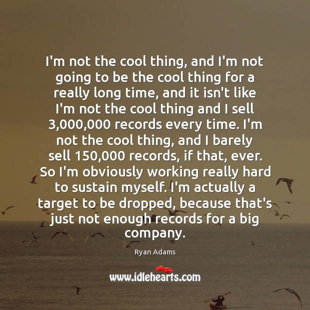 I'm not the cool thing, and I'm not going to be the Ryan Adams Picture Quote