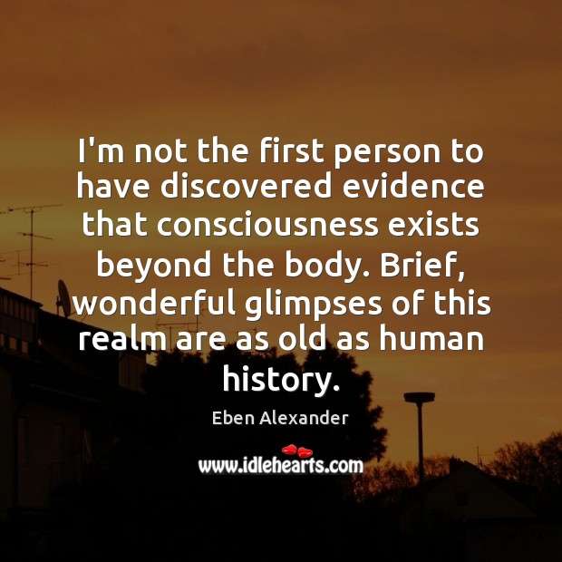 I'm not the first person to have discovered evidence that consciousness exists Eben Alexander Picture Quote