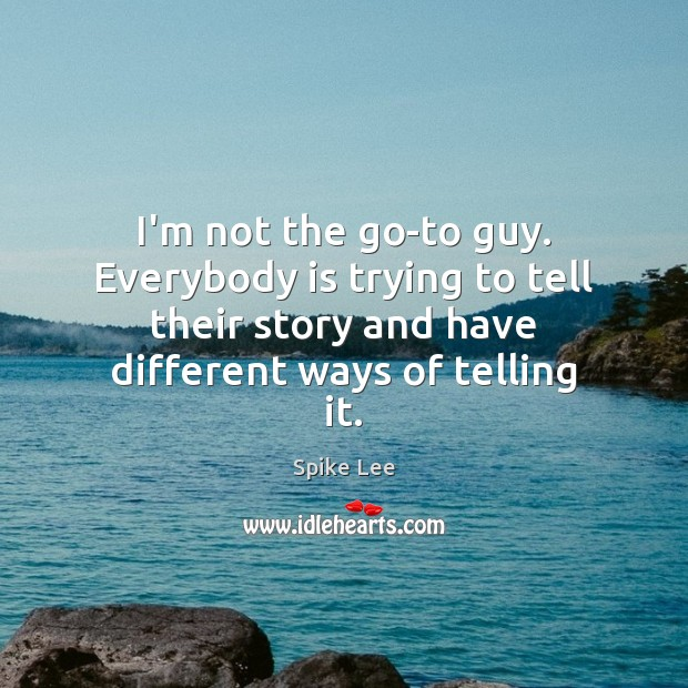 I'm not the go-to guy. Everybody is trying to tell their story Spike Lee Picture Quote