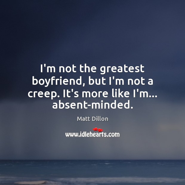 I'm not the greatest boyfriend, but I'm not a creep. It's more like I'm… absent-minded. Image