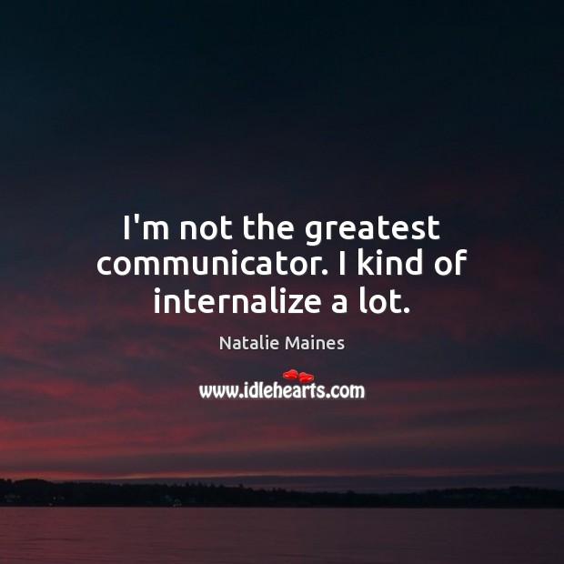 Image, I'm not the greatest communicator. I kind of internalize a lot.