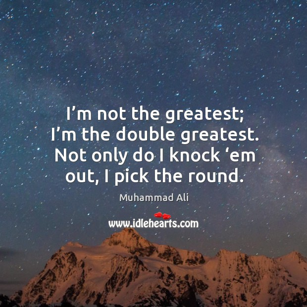 I'm not the greatest; I'm the double greatest. Not only do I knock 'em out, I pick the round. Image