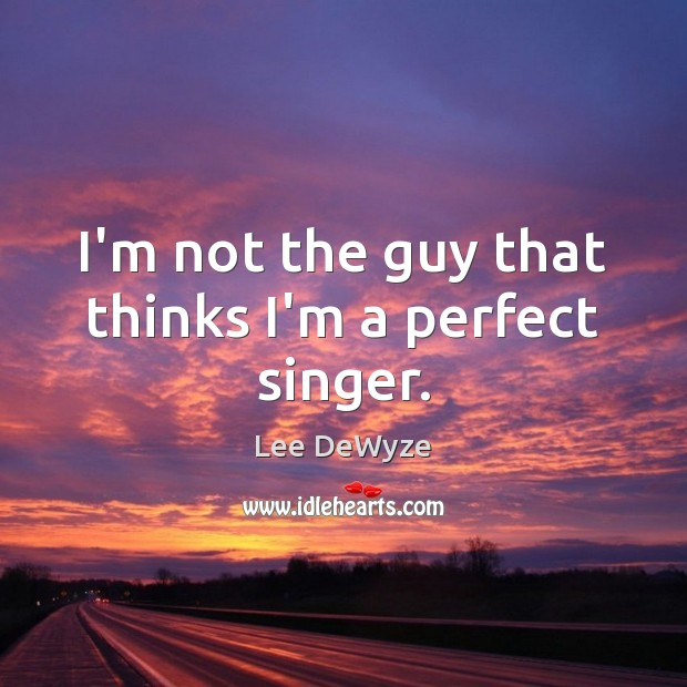 I'm not the guy that thinks I'm a perfect singer. Image