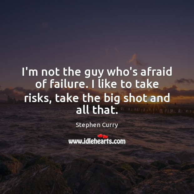 Image, I'm not the guy who's afraid of failure. I like to take