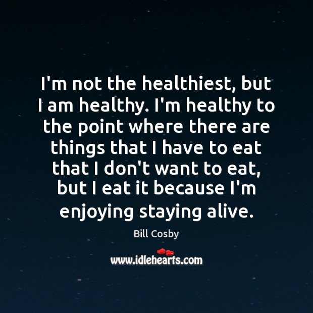 Image, I'm not the healthiest, but I am healthy. I'm healthy to the