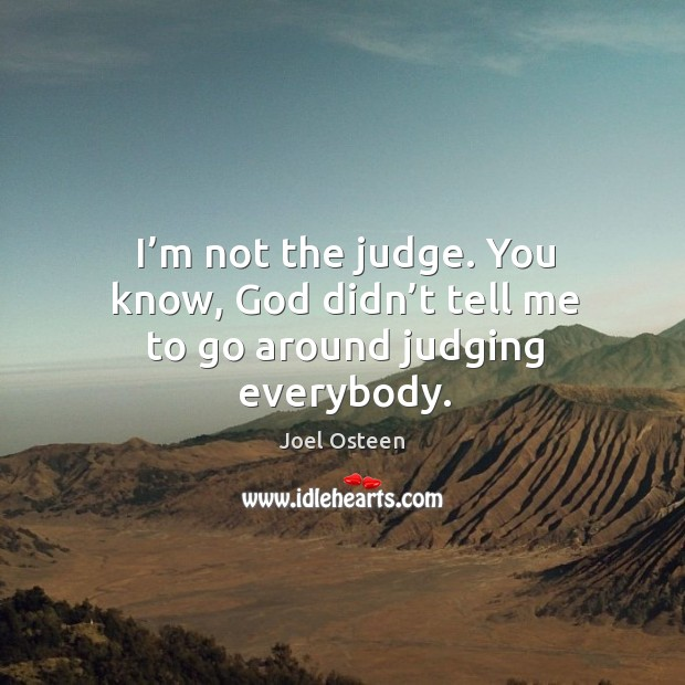 Image, I'm not the judge. You know, God didn't tell me to go around judging everybody.
