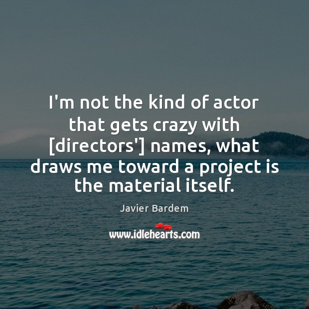I'm not the kind of actor that gets crazy with [directors'] names, Javier Bardem Picture Quote