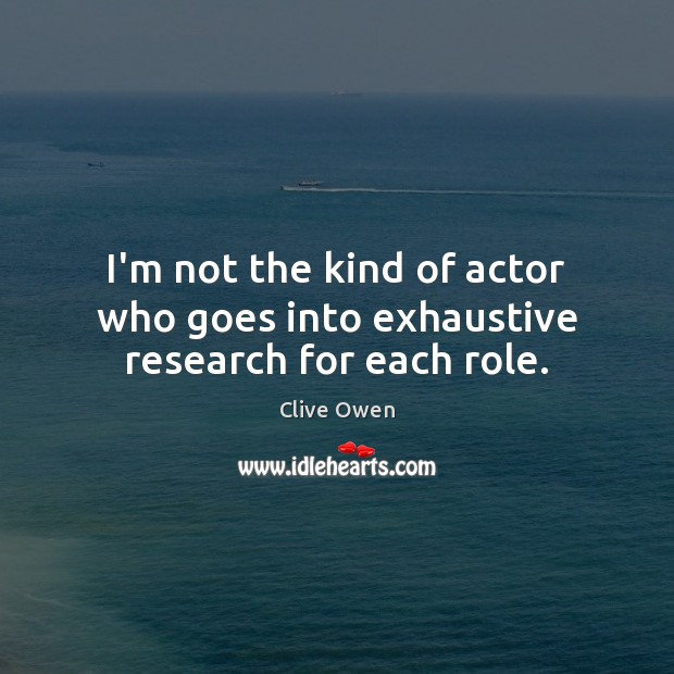 I'm not the kind of actor who goes into exhaustive research for each role. Clive Owen Picture Quote