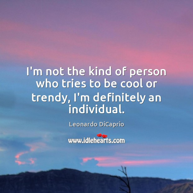 I'm not the kind of person who tries to be cool or trendy, I'm definitely an individual. Leonardo DiCaprio Picture Quote
