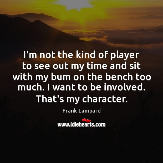 I'm not the kind of player to see out my time and Frank Lampard Picture Quote
