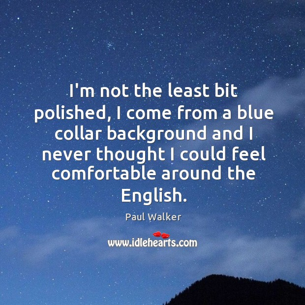 I'm not the least bit polished, I come from a blue collar Paul Walker Picture Quote