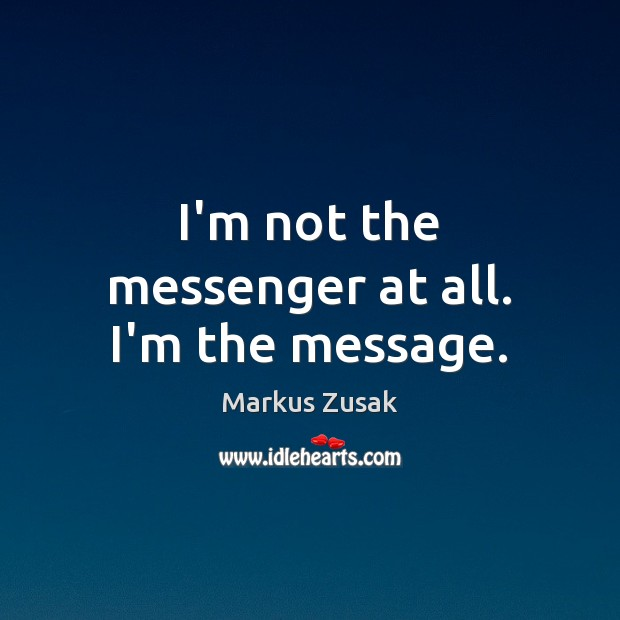 I'm not the messenger at all. I'm the message. Image