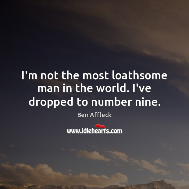 I'm not the most loathsome man in the world. I've dropped to number nine. Image