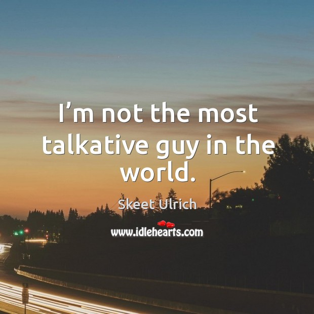 I'm not the most talkative guy in the world. Image