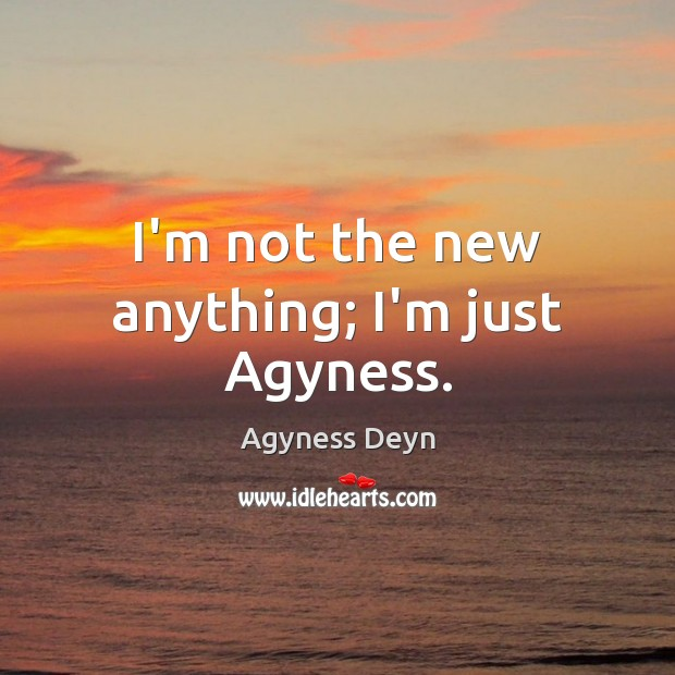 I'm not the new anything; I'm just Agyness. Agyness Deyn Picture Quote