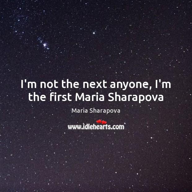 I'm not the next anyone, I'm the first Maria Sharapova Maria Sharapova Picture Quote