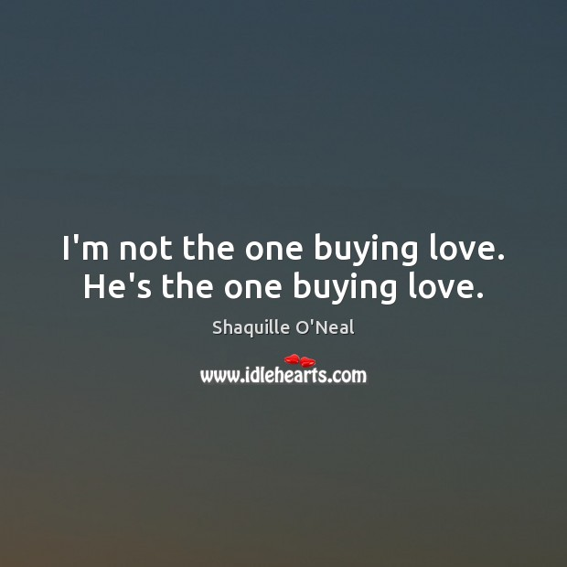 Image, I'm not the one buying love. He's the one buying love.