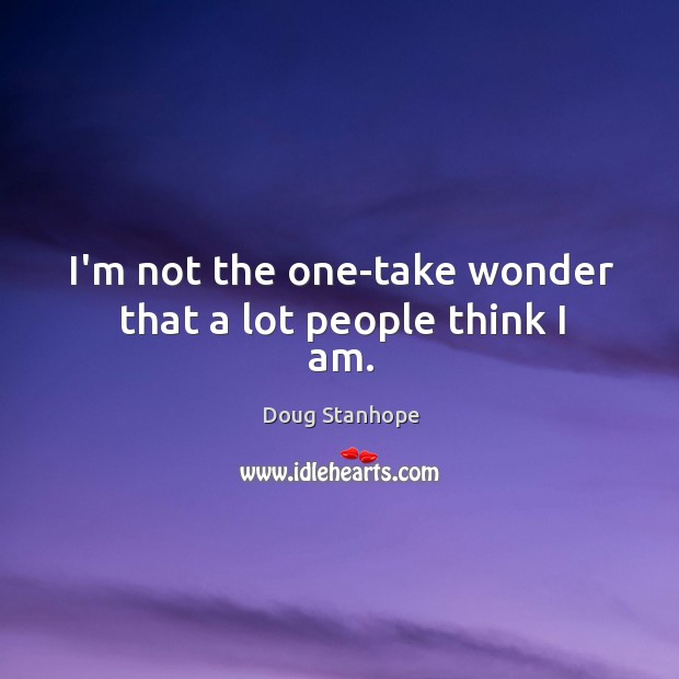 I'm not the one-take wonder that a lot people think I am. Image