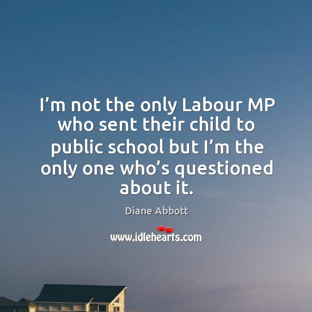 I'm not the only labour mp who sent their child to public school but Diane Abbott Picture Quote