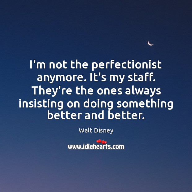 I'm not the perfectionist anymore. It's my staff. They're the ones always Image