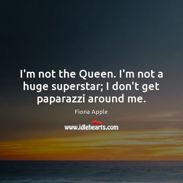 I'm not the Queen. I'm not a huge superstar; I don't get paparazzi around me. Fiona Apple Picture Quote
