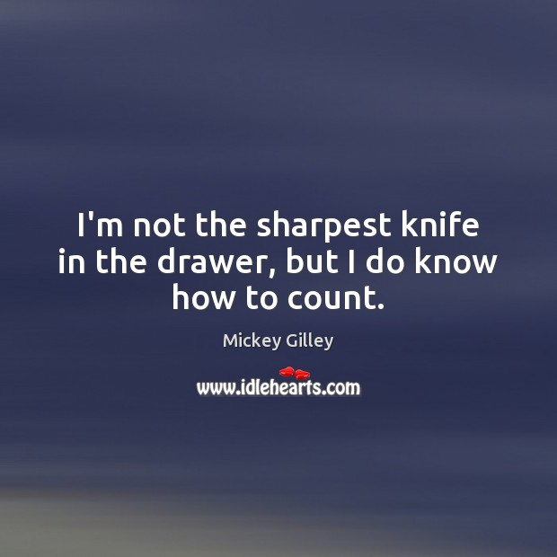 I'm not the sharpest knife in the drawer, but I do know how to count. Image