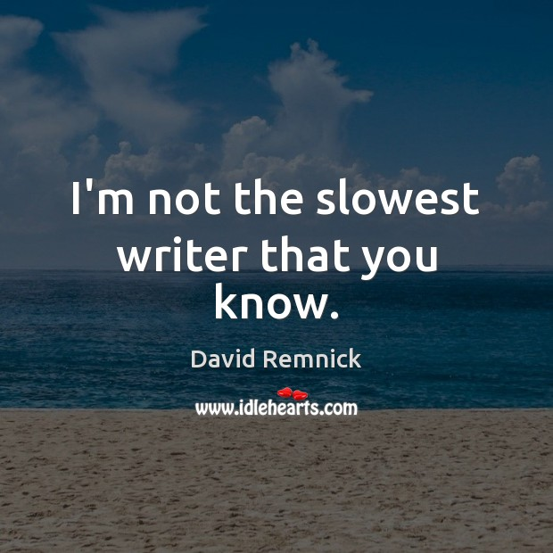 I'm not the slowest writer that you know. Image