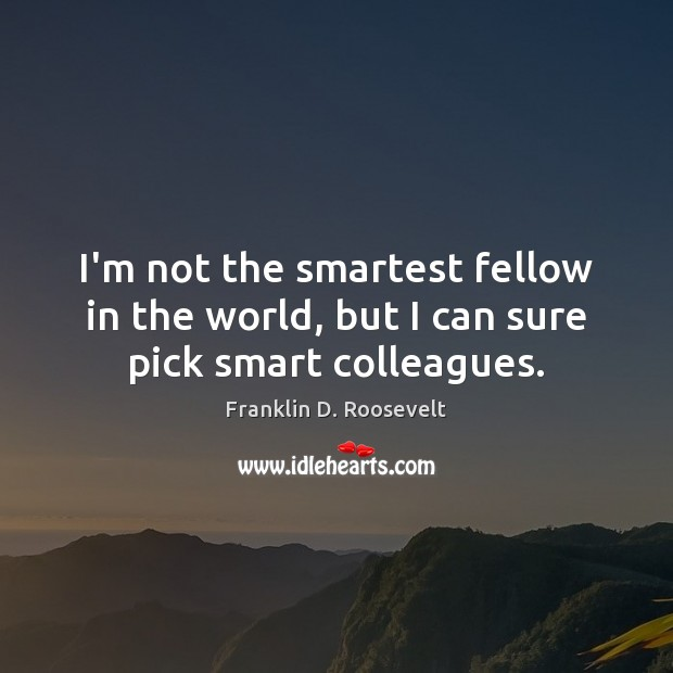 I'm not the smartest fellow in the world, but I can sure pick smart colleagues. Franklin D. Roosevelt Picture Quote