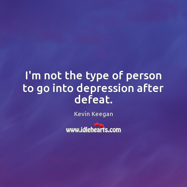 I'm not the type of person to go into depression after defeat. Image