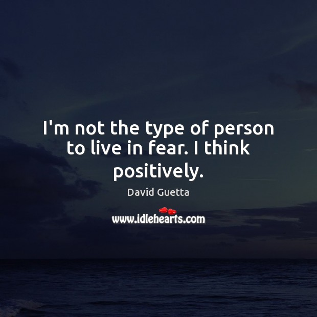 I'm not the type of person to live in fear. I think positively. David Guetta Picture Quote