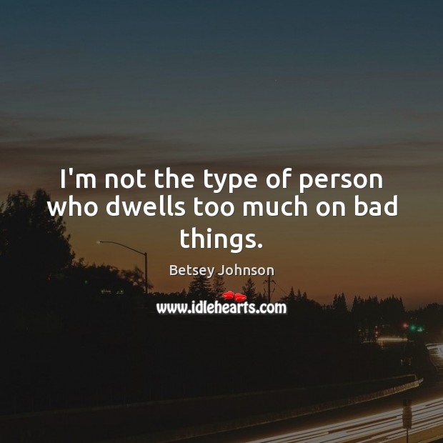 Image, I'm not the type of person who dwells too much on bad things.